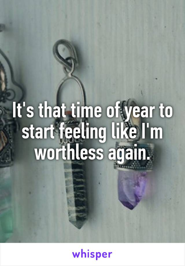 It's that time of year to start feeling like I'm worthless again.