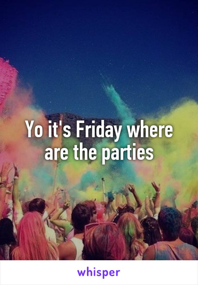 Yo it's Friday where are the parties