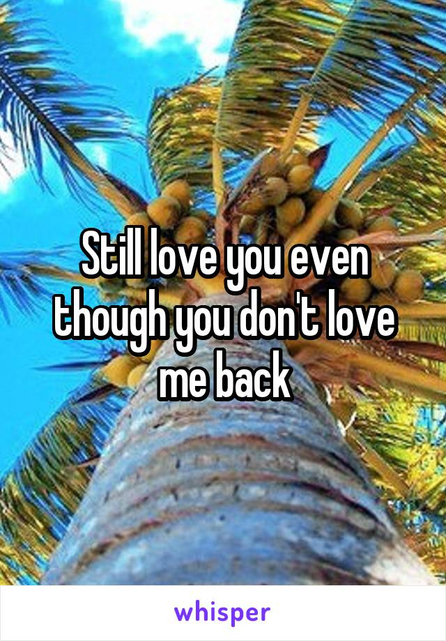 Still love you even though you don't love me back