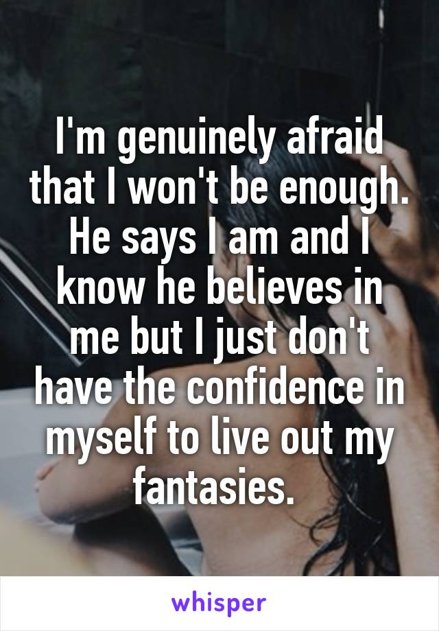 I'm genuinely afraid that I won't be enough. He says I am and I know he believes in me but I just don't have the confidence in myself to live out my fantasies.