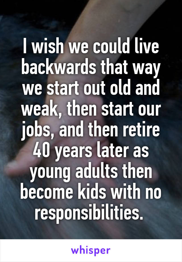 I wish we could live backwards that way we start out old and weak, then start our jobs, and then retire 40 years later as young adults then become kids with no responsibilities.