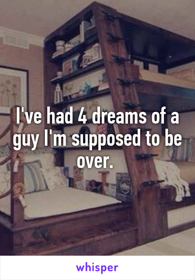 I've had 4 dreams of a guy I'm supposed to be over.