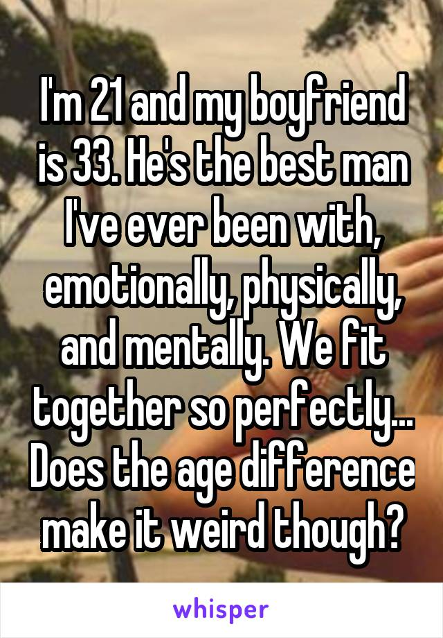 I'm 21 and my boyfriend is 33. He's the best man I've ever been with, emotionally, physically, and mentally. We fit together so perfectly... Does the age difference make it weird though?