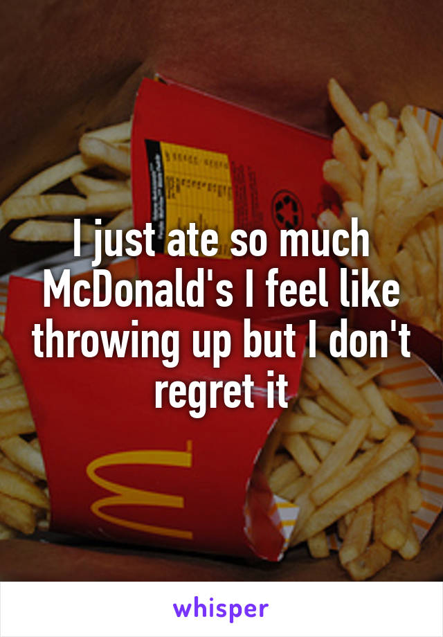 I just ate so much McDonald's I feel like throwing up but I don't regret it