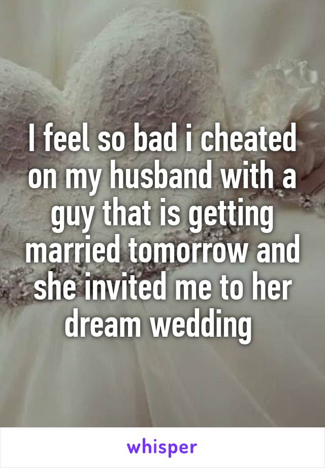 I feel so bad i cheated on my husband with a guy that is getting married tomorrow and she invited me to her dream wedding