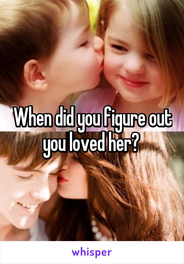 When did you figure out you loved her?