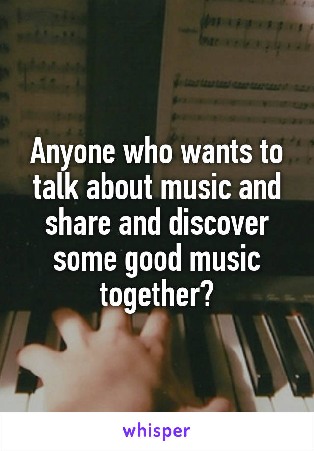 Anyone who wants to talk about music and share and discover some good music together?