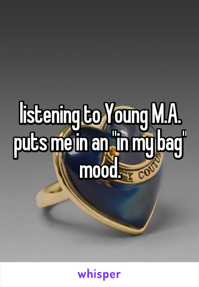 """listening to Young M.A. puts me in an """"in my bag"""" mood."""