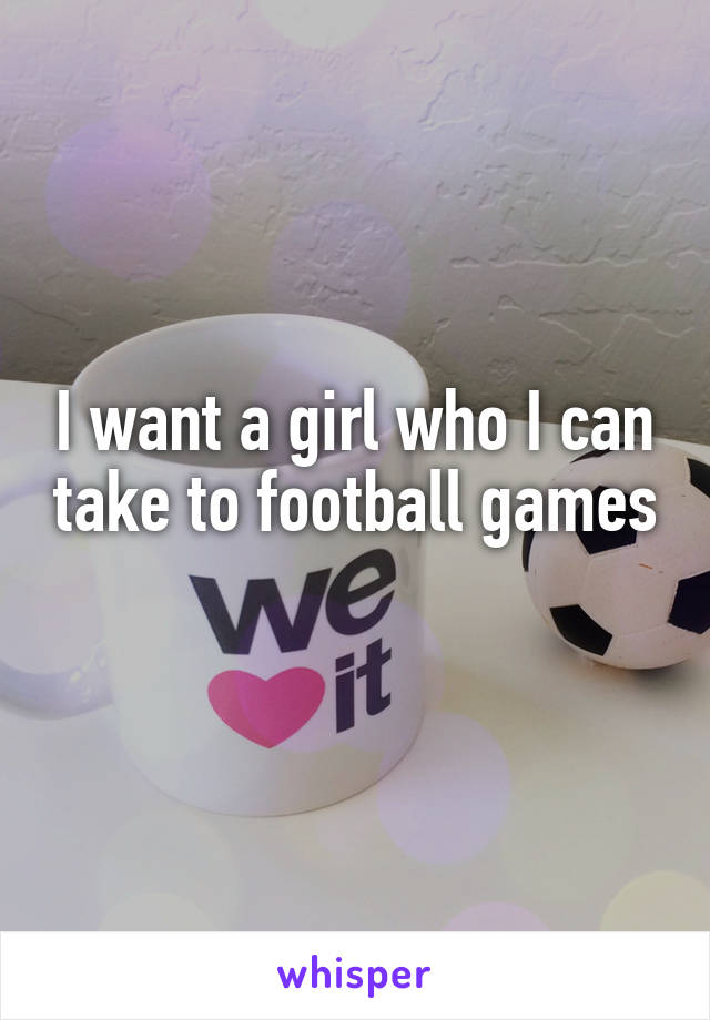 I want a girl who I can take to football games
