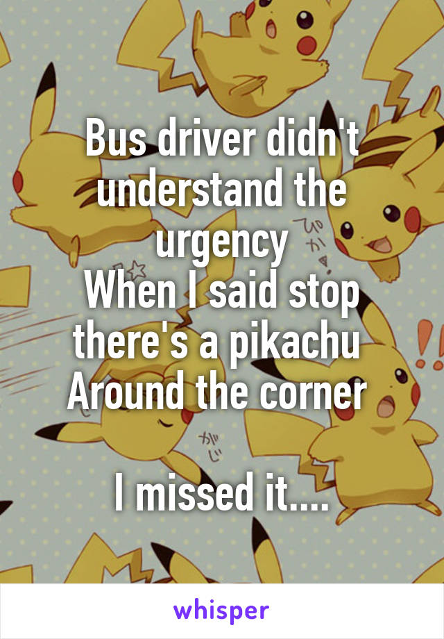 Bus driver didn't understand the urgency When I said stop there's a pikachu  Around the corner   I missed it....