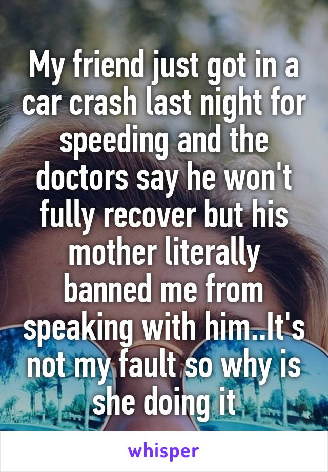 My friend just got in a car crash last night for speeding and the doctors say he won't fully recover but his mother literally banned me from speaking with him..It's not my fault so why is she doing it