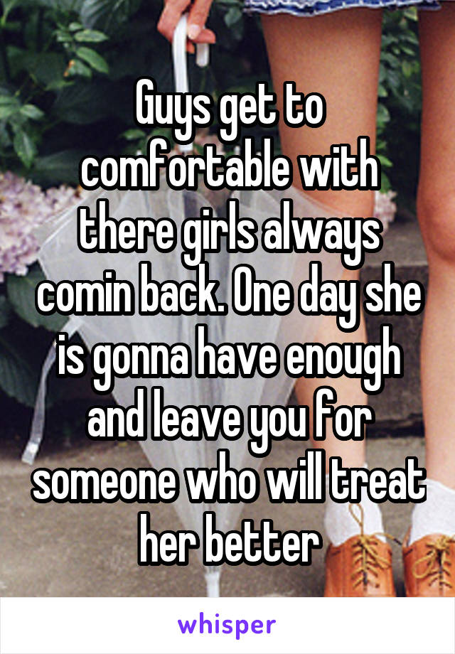 Guys get to comfortable with there girls always comin back. One day she is gonna have enough and leave you for someone who will treat her better
