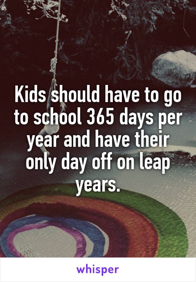 Kids should have to go to school 365 days per year and have their only day off on leap years.