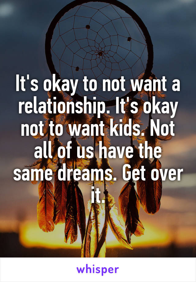 It's okay to not want a relationship. It's okay not to want kids. Not all of us have the same dreams. Get over it.