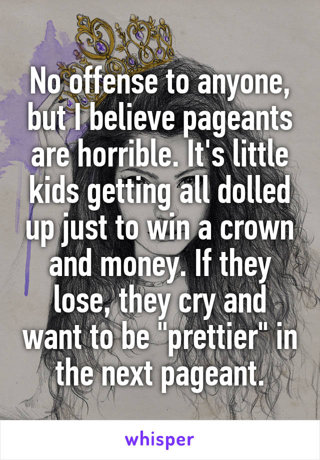 "No offense to anyone, but I believe pageants are horrible. It's little kids getting all dolled up just to win a crown and money. If they lose, they cry and want to be ""prettier"" in the next pageant."