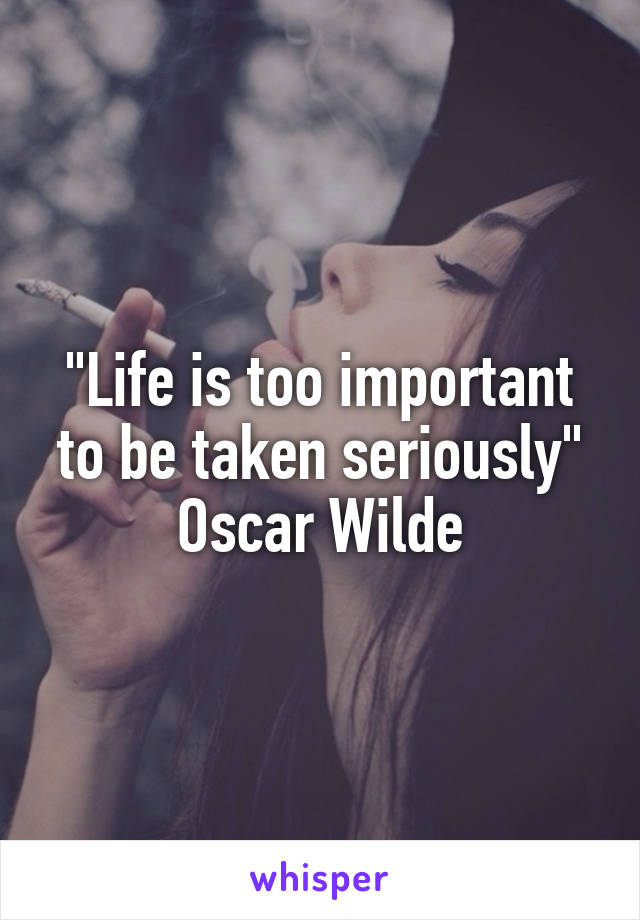 """""""Life is too important to be taken seriously"""" Oscar Wilde"""