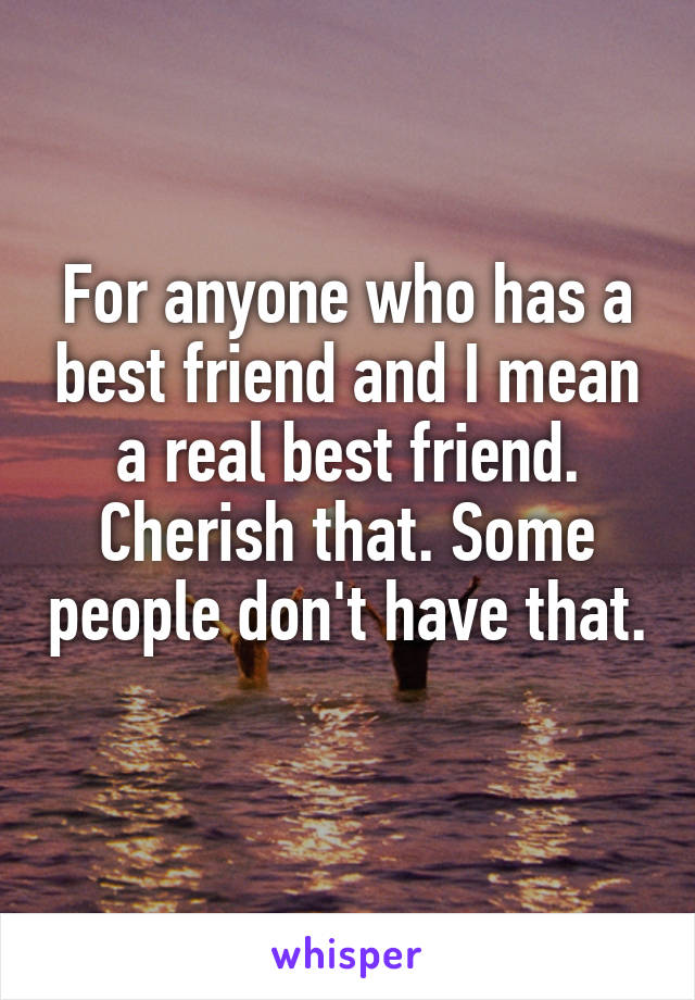 For anyone who has a best friend and I mean a real best friend. Cherish that. Some people don't have that.
