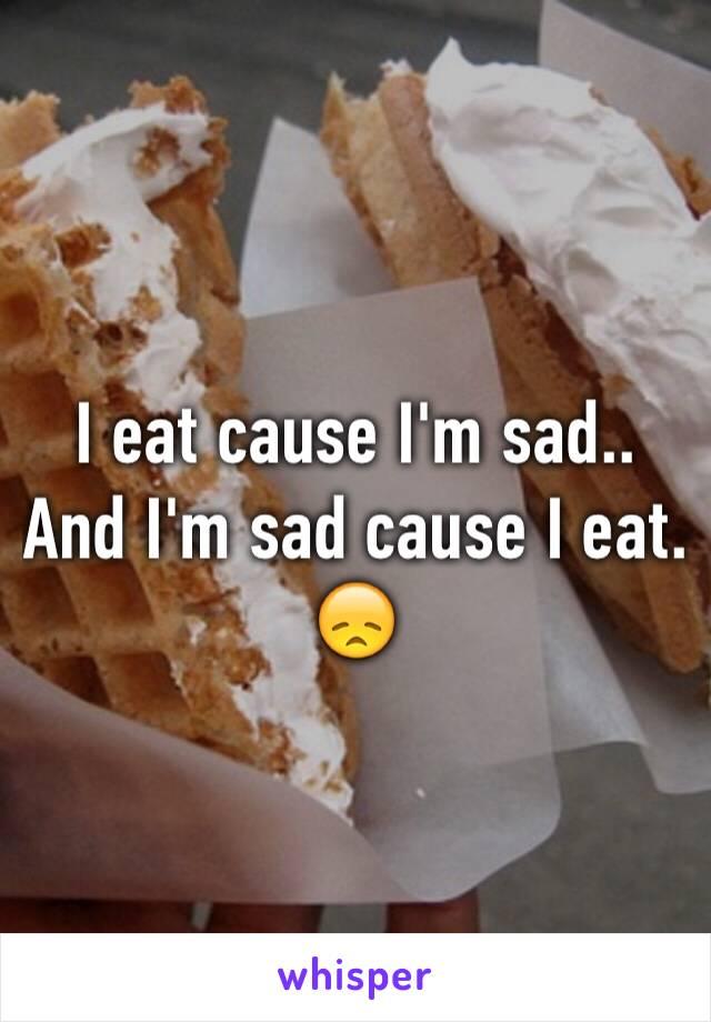 I eat cause I'm sad.. And I'm sad cause I eat. 😞