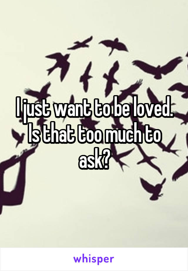 I just want to be loved. Is that too much to ask?