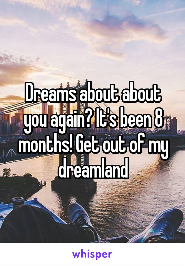 Dreams about about you again? It's been 8 months! Get out of my dreamland
