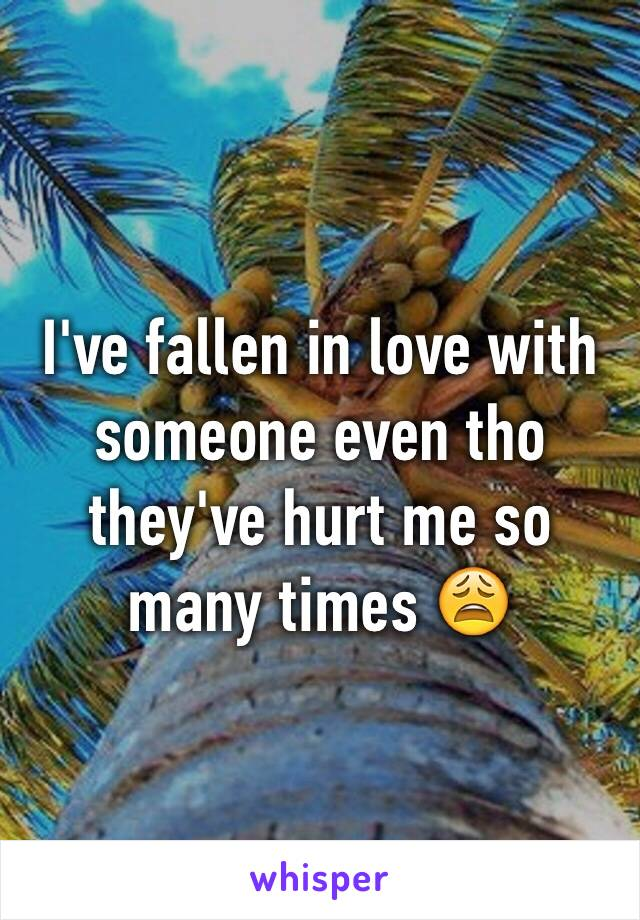 I've fallen in love with someone even tho they've hurt me so many times 😩