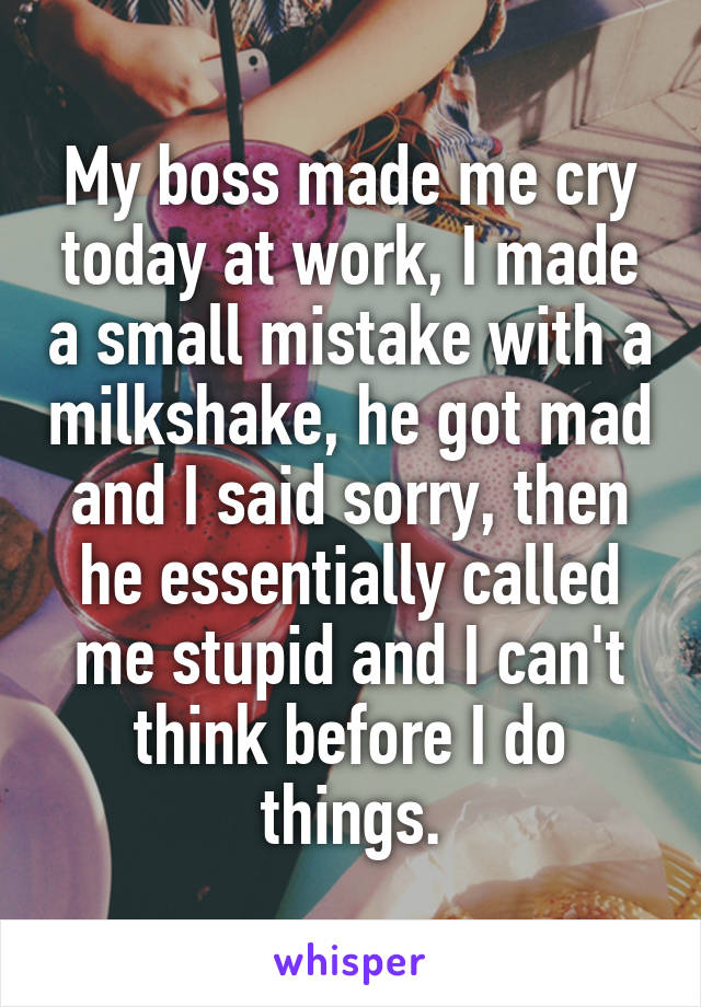 My boss made me cry today at work, I made a small mistake with a milkshake, he got mad and I said sorry, then he essentially called me stupid and I can't think before I do things.