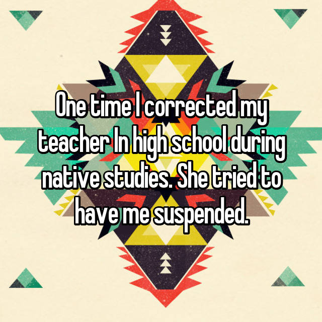 One time I corrected my teacher In high school during native studies. She tried to have me suspended.