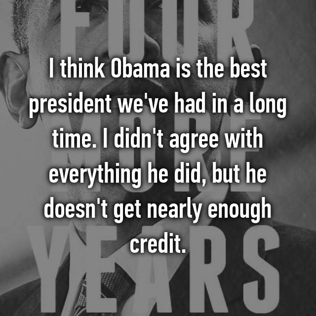 I think Obama is the best president we've had in a long time. I didn't agree with everything he did, but he doesn't get nearly enough credit.