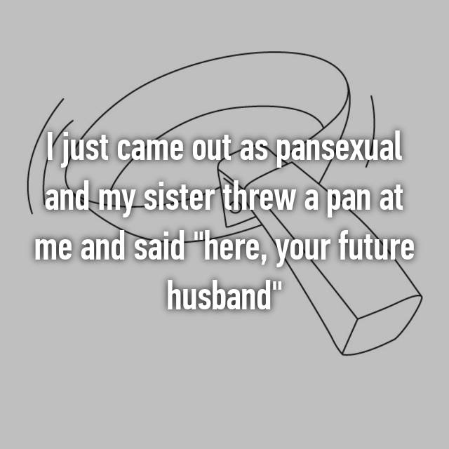 "I just came out as pansexual and my sister threw a pan at me and said ""here, your future husband"""