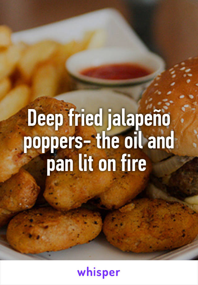 Deep fried jalapeño poppers- the oil and pan lit on fire
