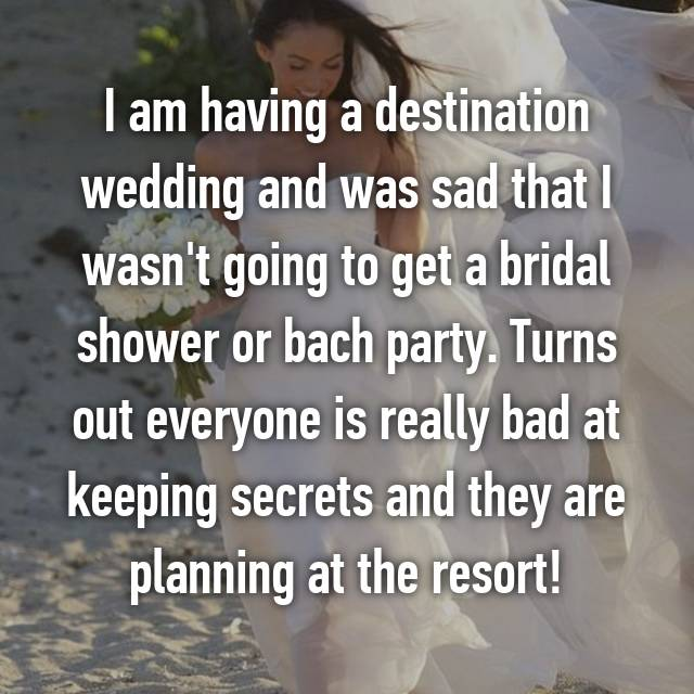 I am having a destination wedding and was sad that I wasn't going to get a bridal shower or bach party. Turns out everyone is really bad at keeping secrets and they are planning at the resort!