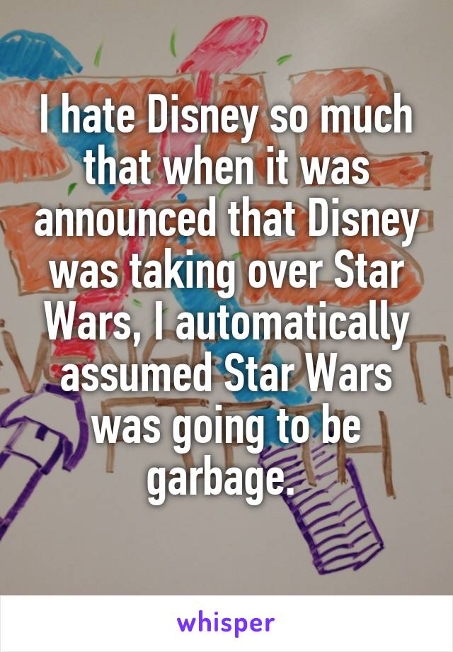 I hate Disney so much that when it was announced that Disney was taking over Star Wars, I automatically assumed Star Wars was going to be garbage.