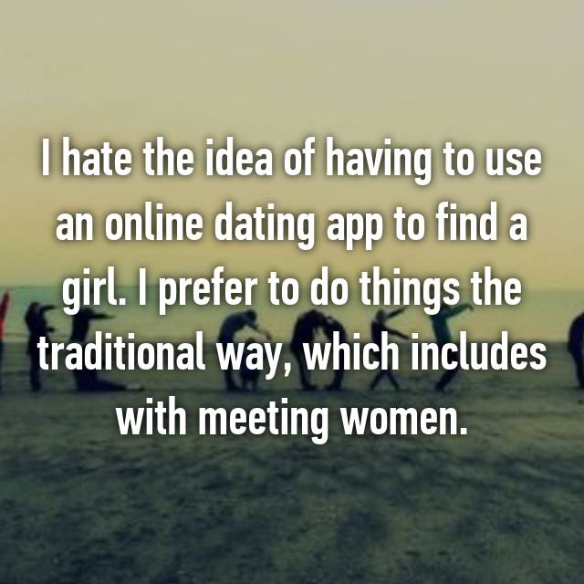 I hate the idea of having to use an online dating app to find a girl. I prefer to do things the traditional way, which includes with meeting women.