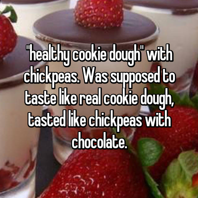 """""""healthy cookie dough"""" with chickpeas. Was supposed to taste like real cookie dough, tasted like chickpeas with chocolate."""