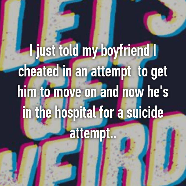 I just told my boyfriend I cheated in an attempt  to get him to move on and now he's in the hospital for a suicide attempt..