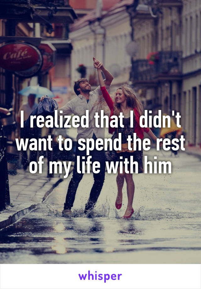 I realized that I didn't want to spend the rest of my life with him
