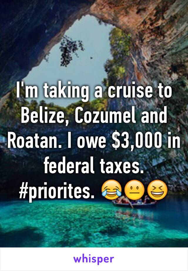 I'm taking a cruise to Belize, Cozumel and Roatan. I owe $3,000 in federal taxes. #priorites. 😂😐😆