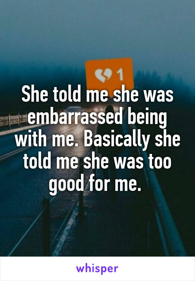 She told me she was embarrassed being with me. Basically she told me she was too good for me.