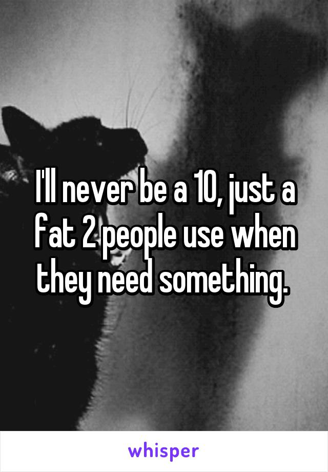 I'll never be a 10, just a fat 2 people use when they need something.