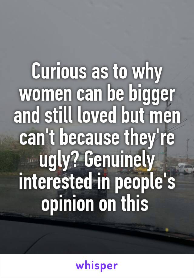 Curious as to why women can be bigger and still loved but men can't because they're ugly? Genuinely interested in people's opinion on this