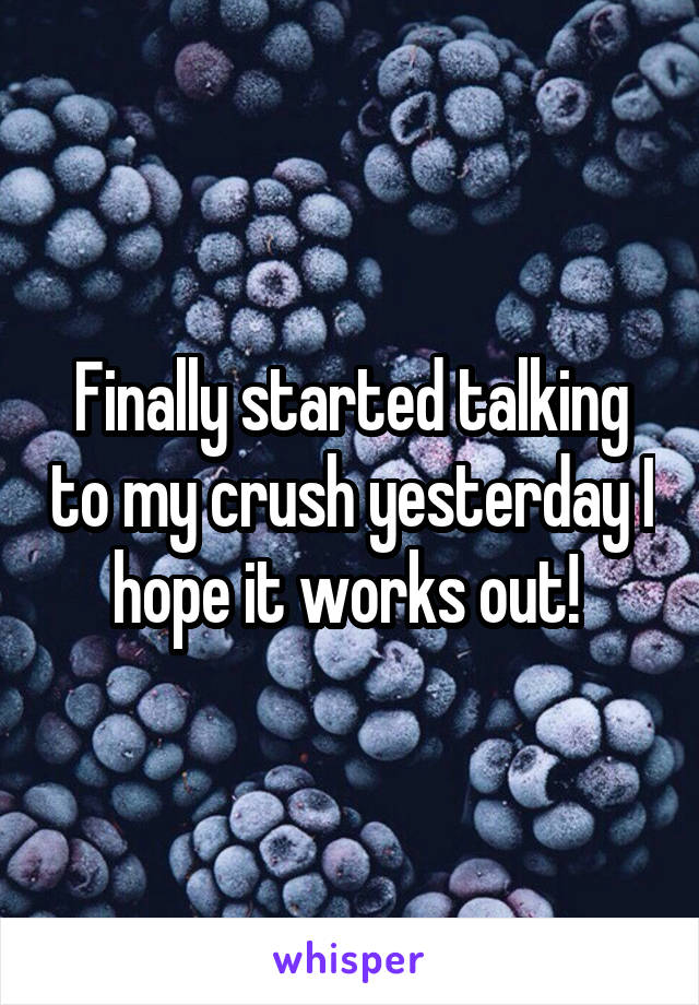 Finally started talking to my crush yesterday I hope it works out!