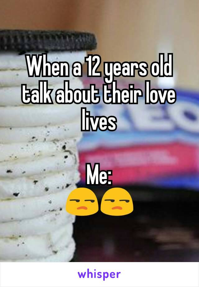 When a 12 years old talk about their love lives  Me: 😒😒