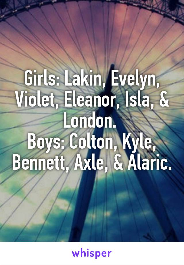 Girls: Lakin, Evelyn, Violet, Eleanor, Isla, & London.  Boys: Colton, Kyle, Bennett, Axle, & Alaric.