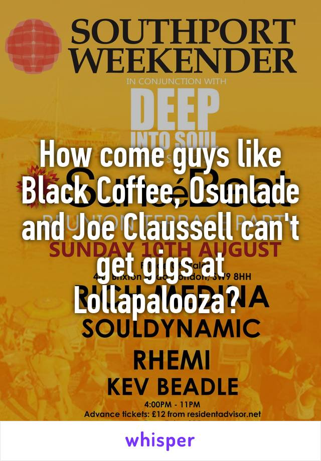 How come guys like Black Coffee, Osunlade and Joe Claussell can't get gigs at Lollapalooza?