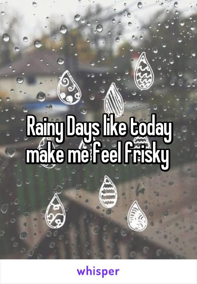 Rainy Days like today make me feel frisky
