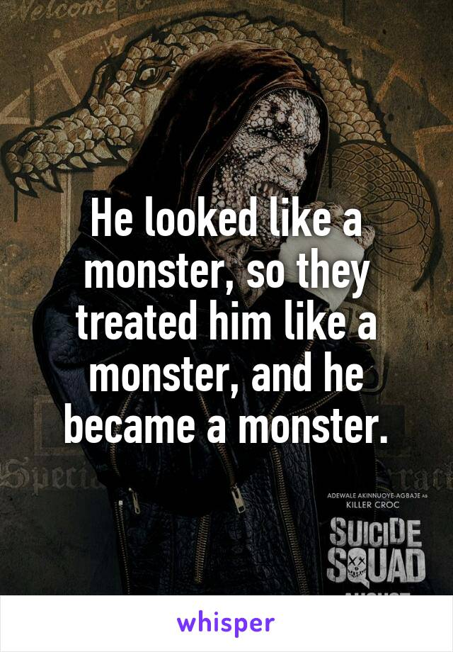 He looked like a monster, so they treated him like a monster, and he became a monster.