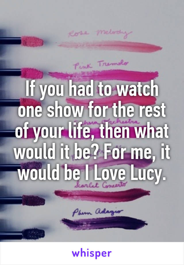 If you had to watch one show for the rest of your life, then what would it be? For me, it would be I Love Lucy.