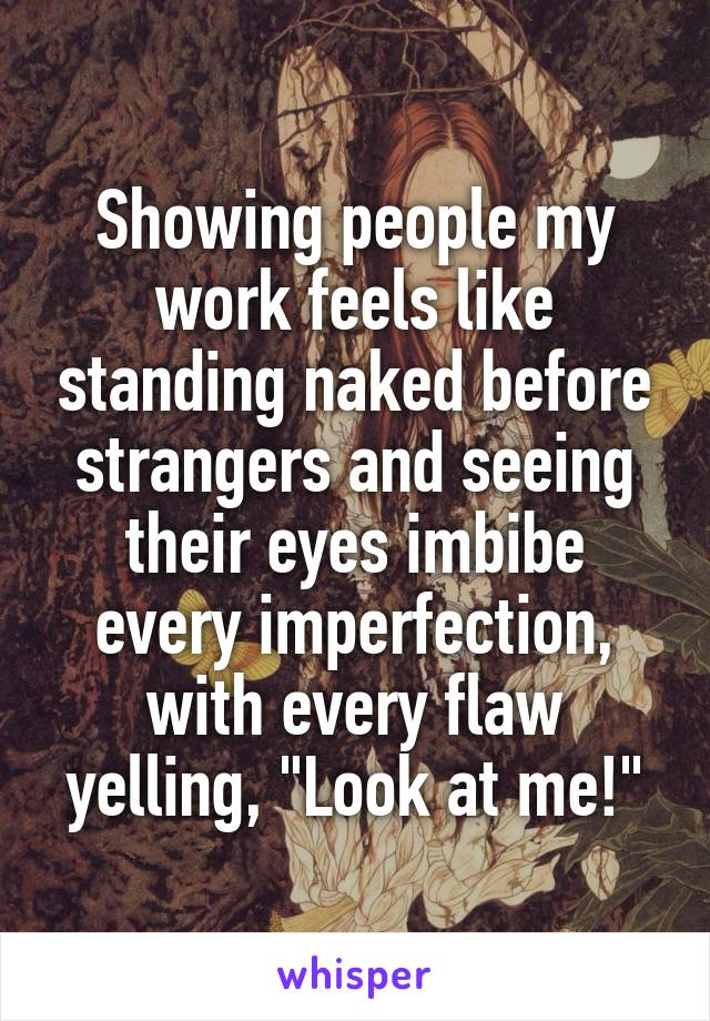 """Showing people my work feels like standing naked before strangers and seeing their eyes imbibe every imperfection, with every flaw yelling, """"Look at me!"""""""
