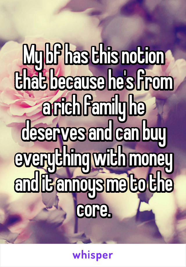 My bf has this notion that because he's from a rich family he deserves and can buy everything with money and it annoys me to the core.