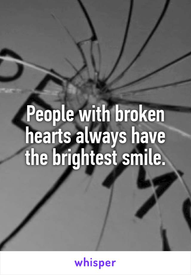 People with broken hearts always have the brightest smile.